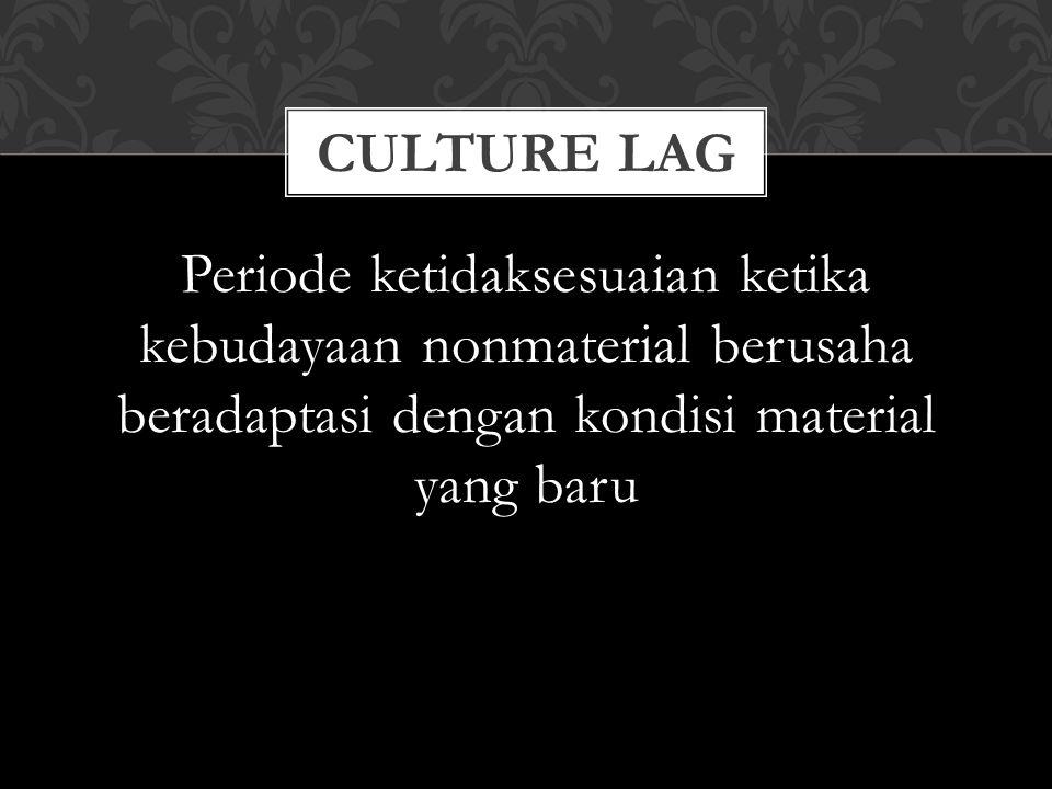 Culture lag Periode ketidaksesuaian ketika kebudayaan nonmaterial berusaha beradaptasi dengan kondisi material yang baru.
