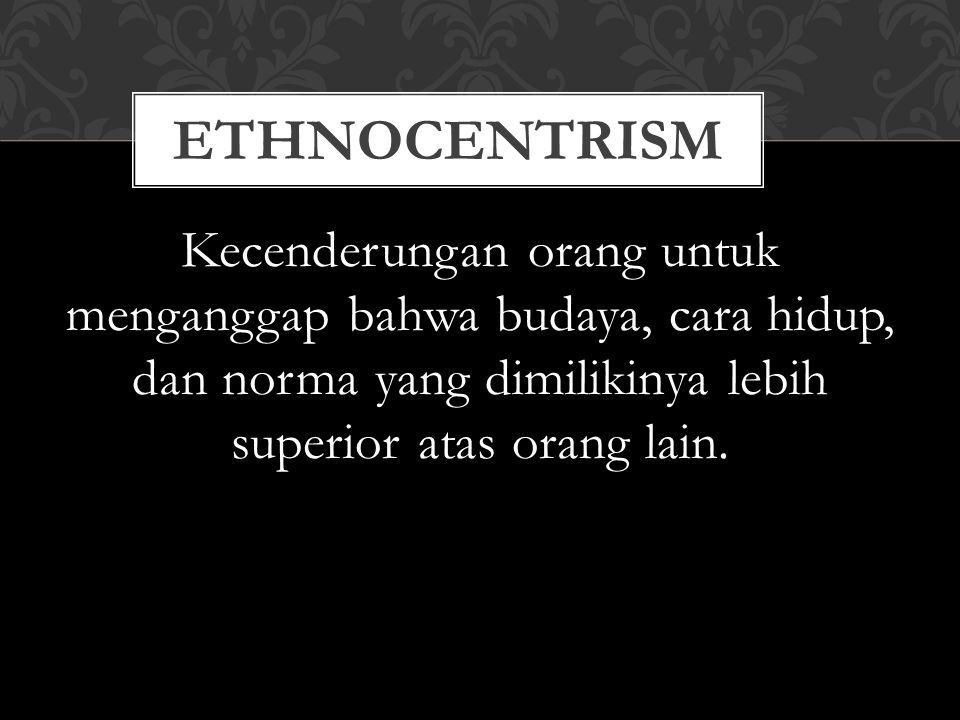 ethnocentrism Kecenderungan orang untuk menganggap bahwa budaya, cara hidup, dan norma yang dimilikinya lebih superior atas orang lain.