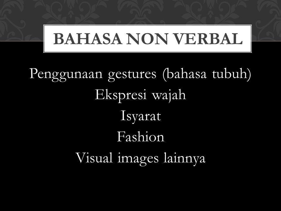 BAHASA NON VERBAL Penggunaan gestures (bahasa tubuh) Ekspresi wajah Isyarat Fashion Visual images lainnya