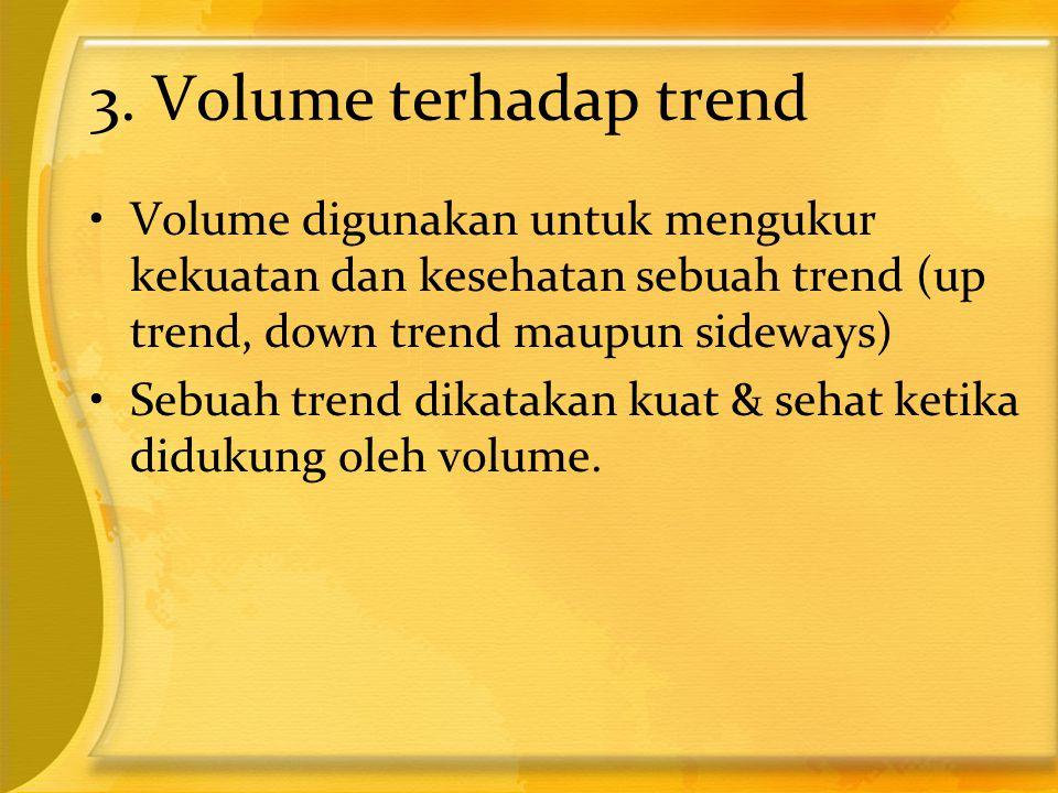 3. Volume terhadap trend Volume digunakan untuk mengukur kekuatan dan kesehatan sebuah trend (up trend, down trend maupun sideways)