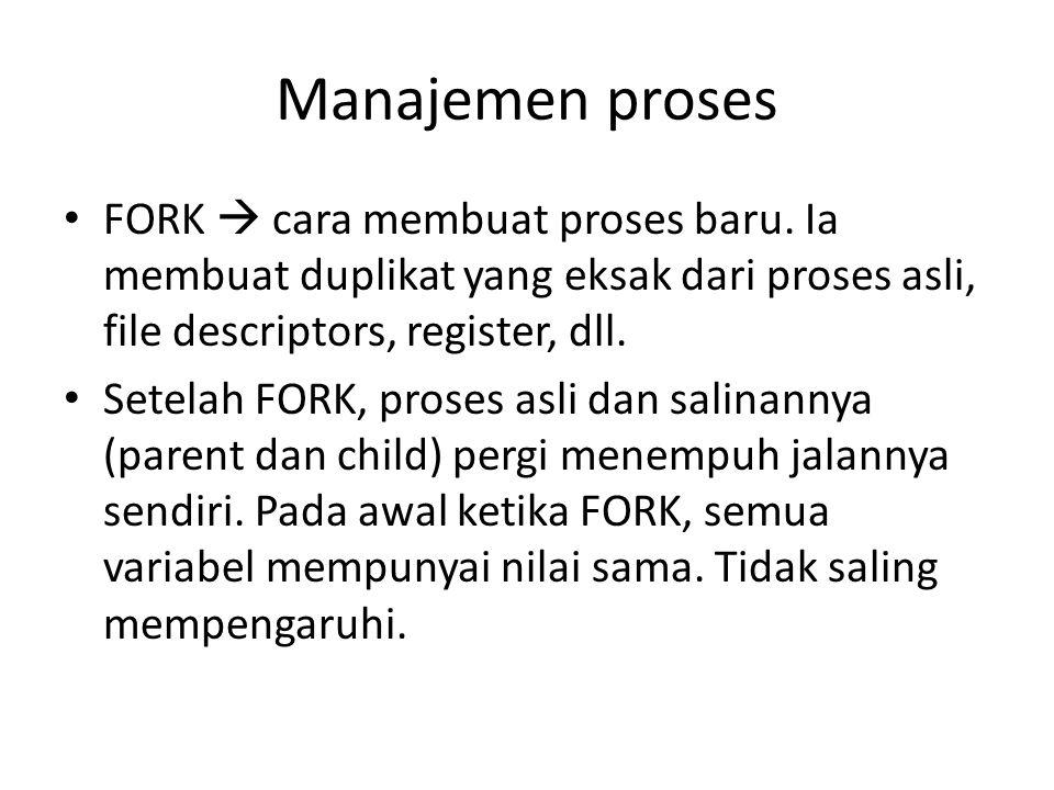 Manajemen proses FORK  cara membuat proses baru. Ia membuat duplikat yang eksak dari proses asli, file descriptors, register, dll.