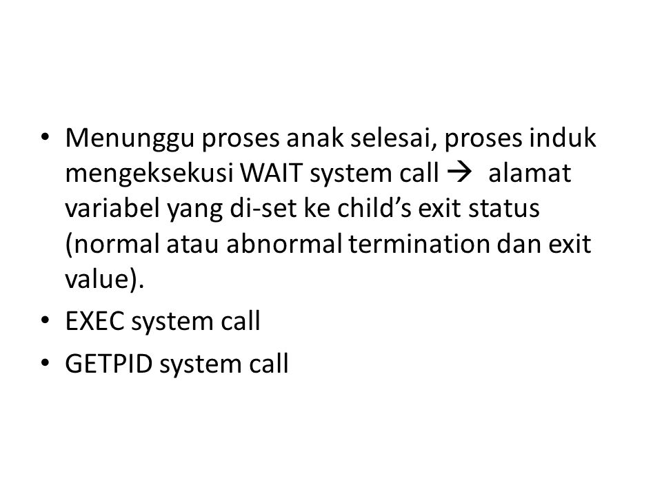 Menunggu proses anak selesai, proses induk mengeksekusi WAIT system call  alamat variabel yang di-set ke child's exit status (normal atau abnormal termination dan exit value).