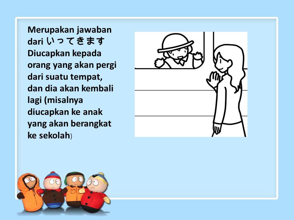 Merupakan jawaban dari いってきますDiucapkan kepada orang yang akan pergi dari suatu tempat, dan dia akan kembali lagi (misalnya diucapkan ke anak yang akan berangkat ke sekolah)
