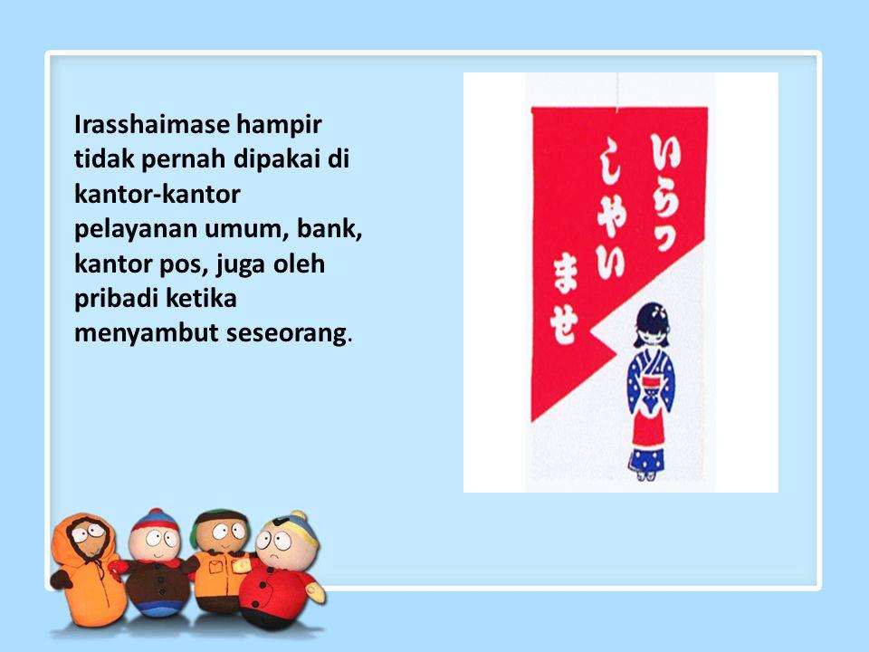 Irasshaimase hampir tidak pernah dipakai di kantor-kantor pelayanan umum, bank, kantor pos, juga oleh pribadi ketika menyambut seseorang.