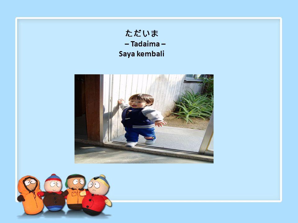 ただいま – Tadaima – Saya kembali