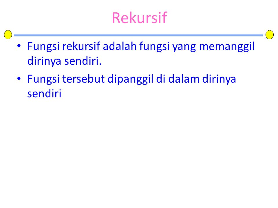 Rekursif Fungsi rekursif adalah fungsi yang memanggil dirinya sendiri.