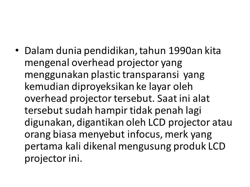 Dalam dunia pendidikan, tahun 1990an kita mengenal overhead projector yang menggunakan plastic transparansi yang kemudian diproyeksikan ke layar oleh overhead projector tersebut.