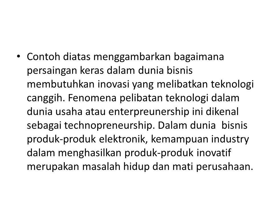 Contoh diatas menggambarkan bagaimana persaingan keras dalam dunia bisnis membutuhkan inovasi yang melibatkan teknologi canggih.