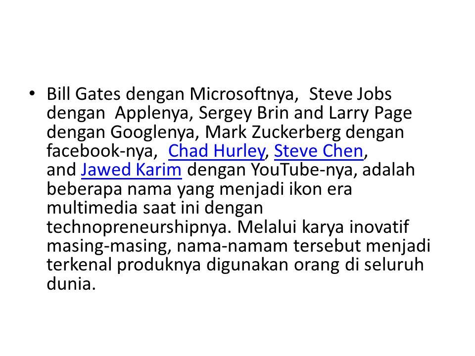 Bill Gates dengan Microsoftnya, Steve Jobs dengan Applenya, Sergey Brin and Larry Page dengan Googlenya, Mark Zuckerberg dengan facebook-nya, Chad Hurley, Steve Chen, and Jawed Karim dengan YouTube-nya, adalah beberapa nama yang menjadi ikon era multimedia saat ini dengan technopreneurshipnya.