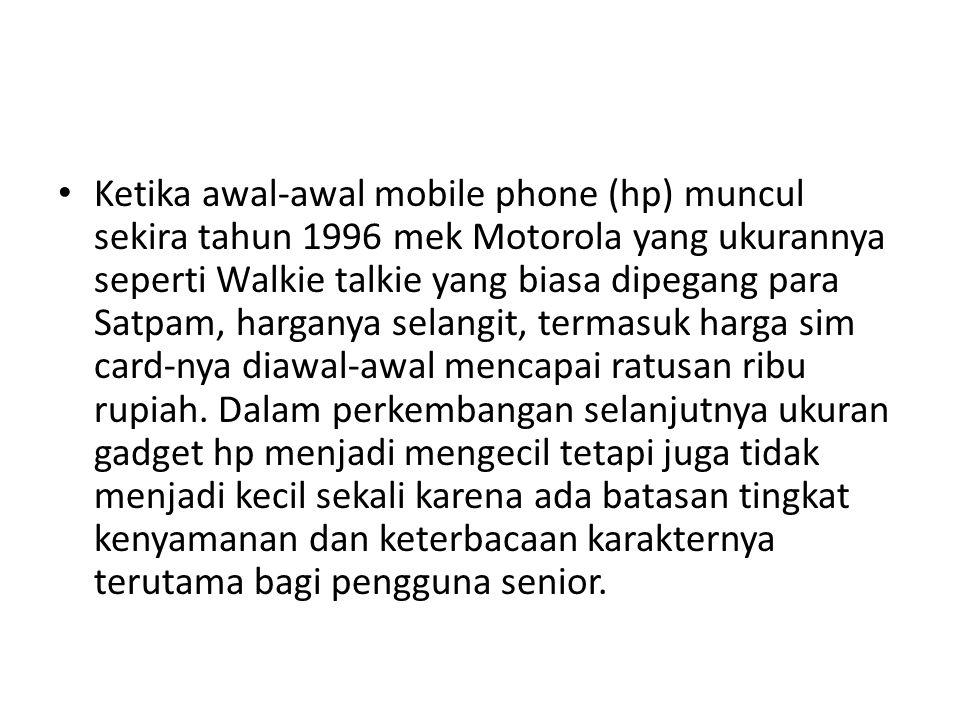Ketika awal-awal mobile phone (hp) muncul sekira tahun 1996 mek Motorola yang ukurannya seperti Walkie talkie yang biasa dipegang para Satpam, harganya selangit, termasuk harga sim card-nya diawal-awal mencapai ratusan ribu rupiah.