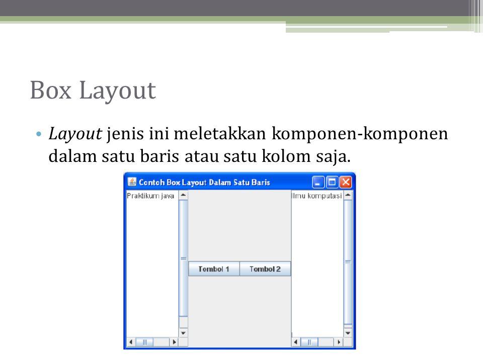 Box Layout Layout jenis ini meletakkan komponen-komponen dalam satu baris atau satu kolom saja.
