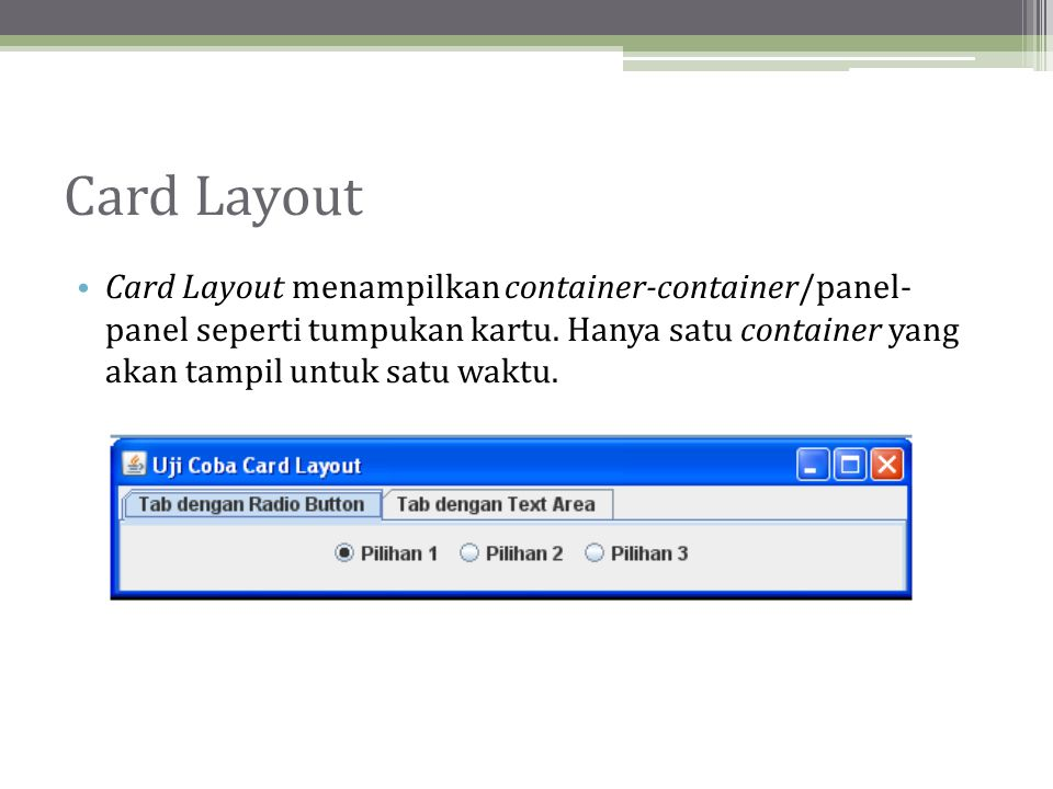Card Layout Card Layout menampilkan container-container/panel- panel seperti tumpukan kartu.