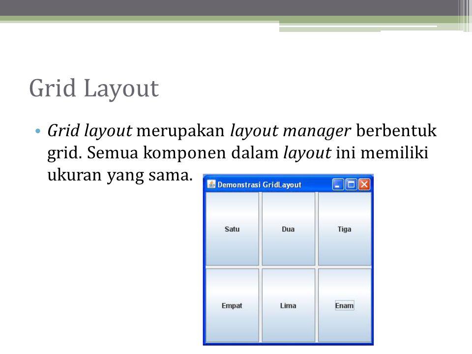 Grid Layout Grid layout merupakan layout manager berbentuk grid.
