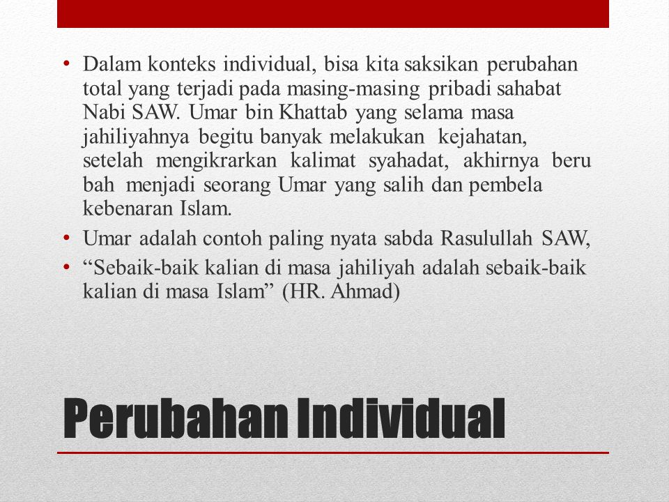 Dalam konteks individual, bisa kita saksikan perubahan total yang terjadi pada masing-masing pribadi sahabat Nabi SAW. Umar bin Khattab yang selama masa jahiliyahnya begitu banyak melakukan kejahatan, setelah mengikrarkan kalimat syahadat, akhirnya berubah menjadi seorang Umar yang salih dan pembela kebenaran Islam.