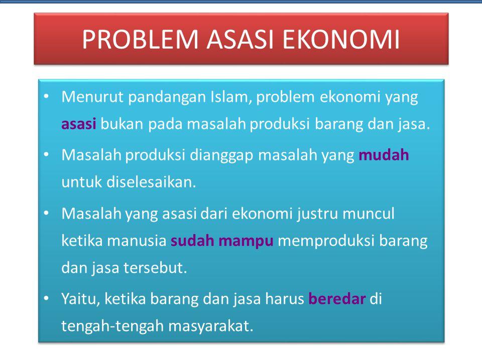 PROBLEM ASASI EKONOMI Menurut pandangan Islam, problem ekonomi yang asasi bukan pada masalah produksi barang dan jasa.