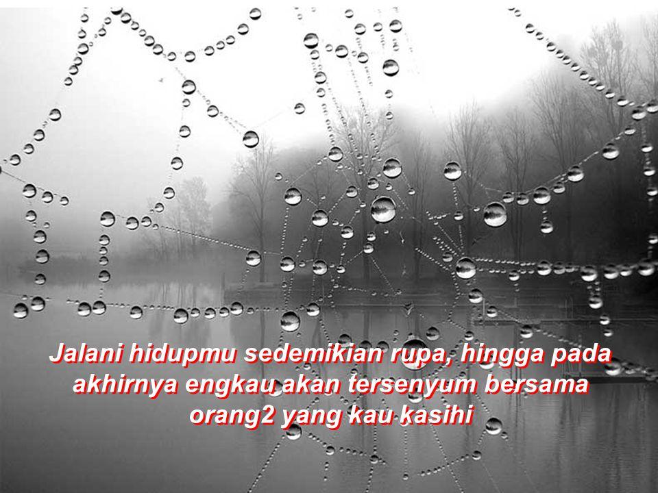 Jalani hidupmu sedemikian rupa, hingga pada akhirnya engkau akan tersenyum bersama orang2 yang kau kasihi