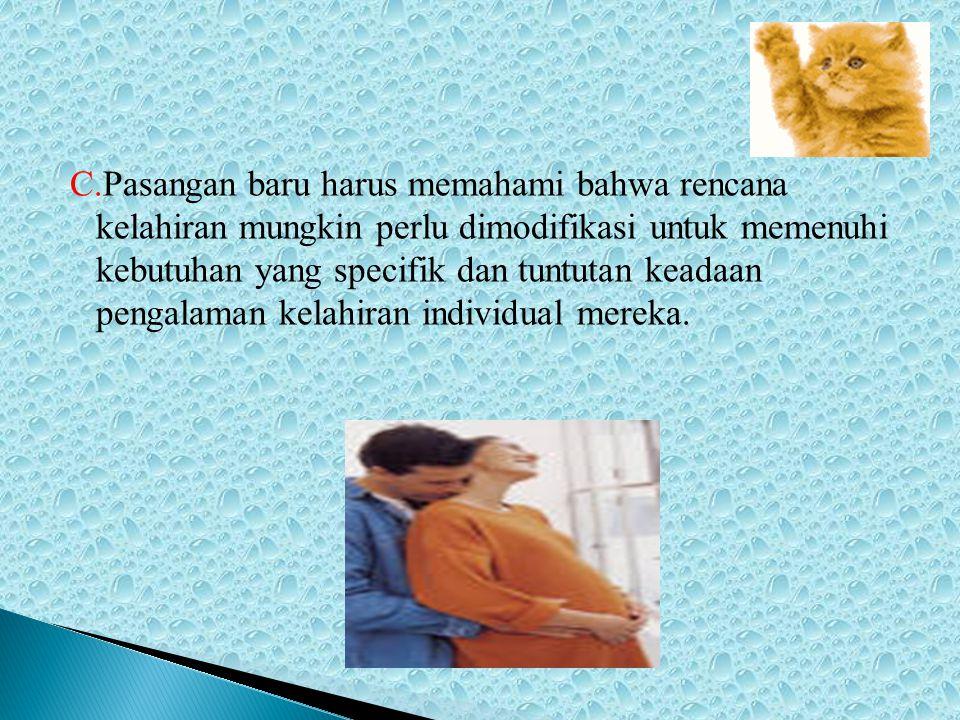 C.Pasangan baru harus memahami bahwa rencana kelahiran mungkin perlu dimodifikasi untuk memenuhi kebutuhan yang specifik dan tuntutan keadaan pengalaman kelahiran individual mereka.