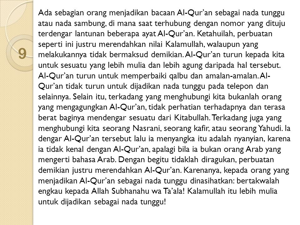 Ada sebagian orang menjadikan bacaan Al-Qur'an sebagai nada tunggu atau nada sambung, di mana saat terhubung dengan nomor yang dituju terdengar lantunan beberapa ayat Al-Qur'an. Ketahuilah, perbuatan seperti ini justru merendahkan nilai Kalamullah, walaupun yang melakukannya tidak bermaksud demikian. Al-Qur'an turun kepada kita untuk sesuatu yang lebih mulia dan lebih agung daripada hal tersebut. Al-Qur'an turun untuk memperbaiki qalbu dan amalan-amalan. Al-Qur'an tidak turun untuk dijadikan nada tunggu pada telepon dan selainnya. Selain itu, terkadang yang menghubungi kita bukanlah orang yang mengagungkan Al-Qur'an, tidak perhatian terhadapnya dan terasa berat baginya mendengar sesuatu dari Kitabullah. Terkadang juga yang menghubungi kita seorang Nasrani, seorang kafir, atau seorang Yahudi. Ia dengar Al-Qur'an tersebut lalu ia menyangka itu adalah nyanyian, karena ia tidak kenal dengan Al-Qur'an, apalagi bila ia bukan orang Arab yang mengerti bahasa Arab. Dengan begitu tidaklah diragukan, perbuatan demikian justru merendahkan Al-Qur'an. Karenanya, kepada orang yang menjadikan Al-Qur'an sebagai nada tunggu dinasihatkan: bertakwalah engkau kepada Allah Subhanahu wa Ta'ala! Kalamullah itu lebih mulia untuk dijadikan sebagai nada tunggu!