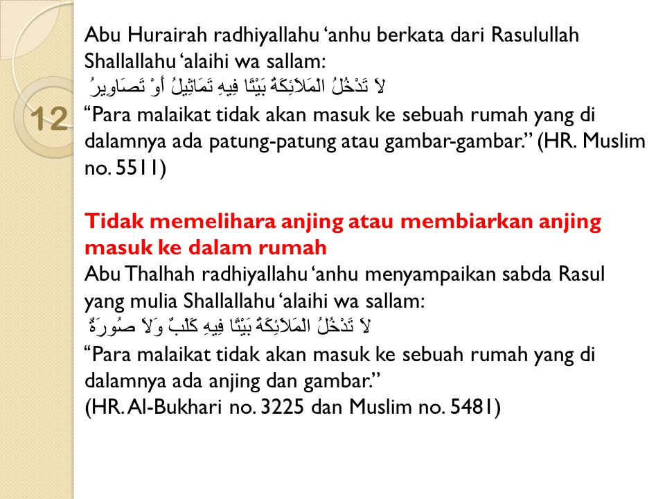 Abu Hurairah radhiyallahu 'anhu berkata dari Rasulullah Shallallahu 'alaihi wa sallam: لاَ تَدْخُلُ الْمَلاَئِكَةُ بَيْتًا فِيهِ تَمَاثِيلُ أَوْ تَصَاوِيرُ Para malaikat tidak akan masuk ke sebuah rumah yang di dalamnya ada patung-patung atau gambar-gambar. (HR. Muslim no. 5511) Tidak memelihara anjing atau membiarkan anjing masuk ke dalam rumah Abu Thalhah radhiyallahu 'anhu menyampaikan sabda Rasul yang mulia Shallallahu 'alaihi wa sallam: لاَ تَدْخُلُ الْمَلاَئِكَةُ بَيْتًا فِيهِ كَلْبٌ وَلاَ صُورَةٌ Para malaikat tidak akan masuk ke sebuah rumah yang di dalamnya ada anjing dan gambar.