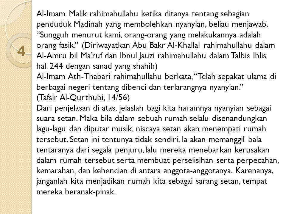 Al-Imam Malik rahimahullahu ketika ditanya tentang sebagian penduduk Madinah yang membolehkan nyanyian, beliau menjawab, Sungguh menurut kami, orang-orang yang melakukannya adalah orang fasik. (Diriwayatkan Abu Bakr Al-Khallal rahimahullahu dalam Al-Amru bil Ma'ruf dan Ibnul Jauzi rahimahullahu dalam Talbis Iblis hal. 244 dengan sanad yang shahih) Al-Imam Ath-Thabari rahimahullahu berkata, Telah sepakat ulama di berbagai negeri tentang dibenci dan terlarangnya nyanyian.