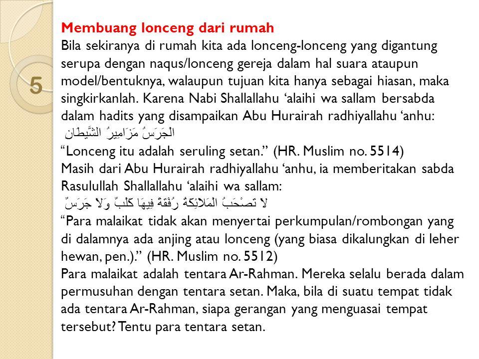 Membuang lonceng dari rumah Bila sekiranya di rumah kita ada lonceng-lonceng yang digantung serupa dengan naqus/lonceng gereja dalam hal suara ataupun model/bentuknya, walaupun tujuan kita hanya sebagai hiasan, maka singkirkanlah. Karena Nabi Shallallahu 'alaihi wa sallam bersabda dalam hadits yang disampaikan Abu Hurairah radhiyallahu 'anhu: الْجَرَسُ مَزَامِيرُ الشَّيطَانِ Lonceng itu adalah seruling setan. (HR. Muslim no. 5514) Masih dari Abu Hurairah radhiyallahu 'anhu, ia memberitakan sabda Rasulullah Shallallahu 'alaihi wa sallam: لاَ تَصْحَبُ الْمَلاَئِكَةُ رُفْقَةً فِيهَا كَلْبٌ وَلاَ جَرَسٌ Para malaikat tidak akan menyertai perkumpulan/rombongan yang di dalamnya ada anjing atau lonceng (yang biasa dikalungkan di leher hewan, pen.). (HR. Muslim no. 5512) Para malaikat adalah tentara Ar-Rahman. Mereka selalu berada dalam permusuhan dengan tentara setan. Maka, bila di suatu tempat tidak ada tentara Ar-Rahman, siapa gerangan yang menguasai tempat tersebut Tentu para tentara setan.