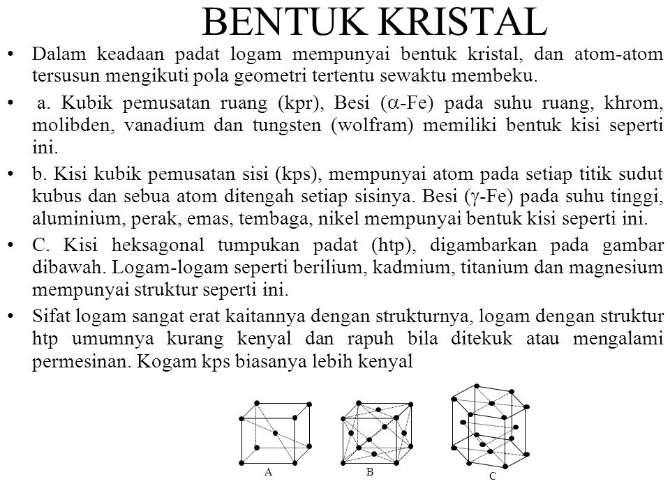 BENTUK KRISTAL Dalam keadaan padat logam mempunyai bentuk kristal, dan atom-atom tersusun mengikuti pola geometri tertentu sewaktu membeku.