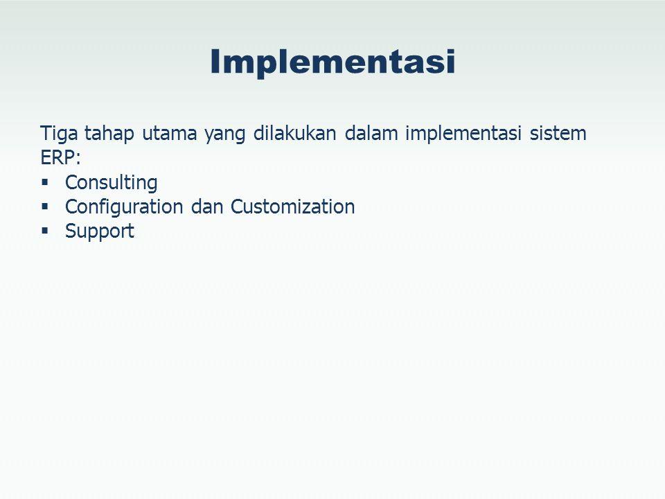 Implementasi Tiga tahap utama yang dilakukan dalam implementasi sistem ERP: Consulting. Configuration dan Customization.