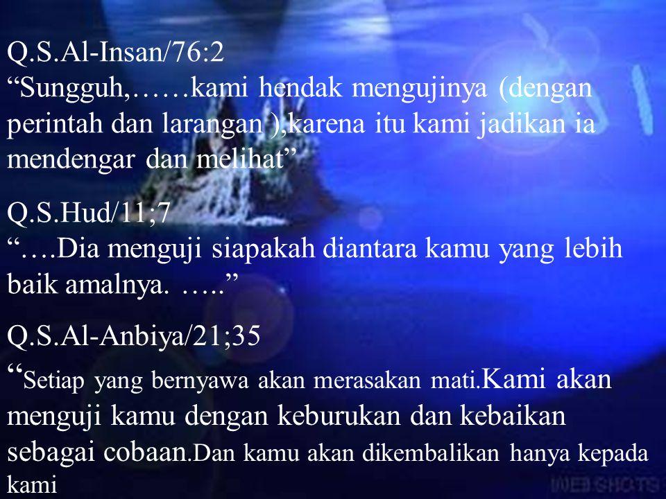 Q.S.Al-Insan/76:2 Sungguh,……kami hendak mengujinya (dengan perintah dan larangan ),karena itu kami jadikan ia mendengar dan melihat