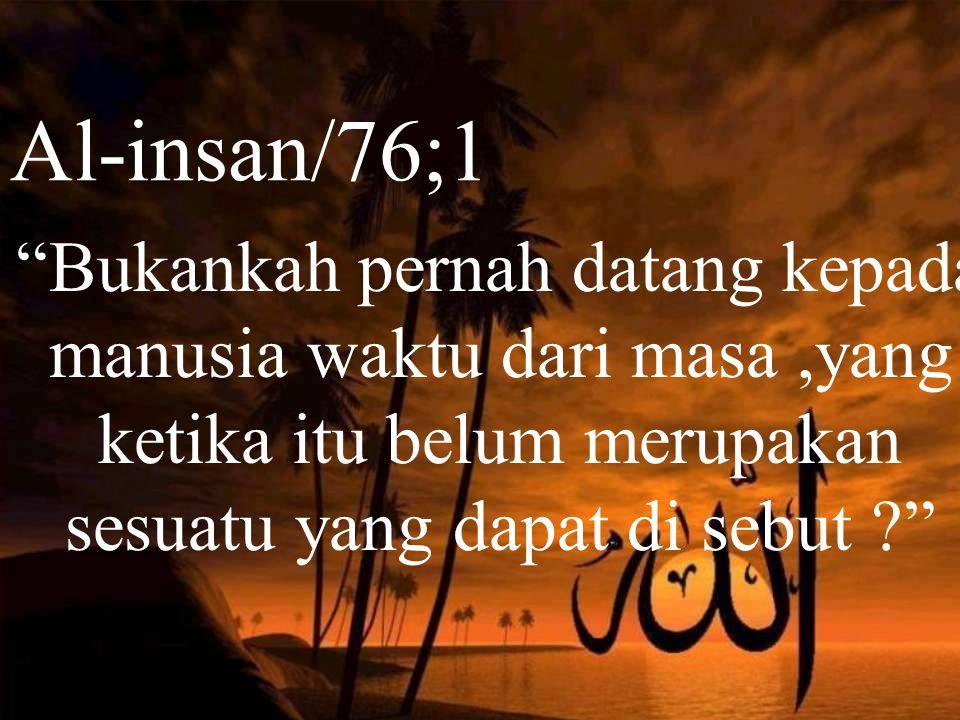 Al-insan/76;1 Bukankah pernah datang kepada manusia waktu dari masa ,yang ketika itu belum merupakan sesuatu yang dapat di sebut