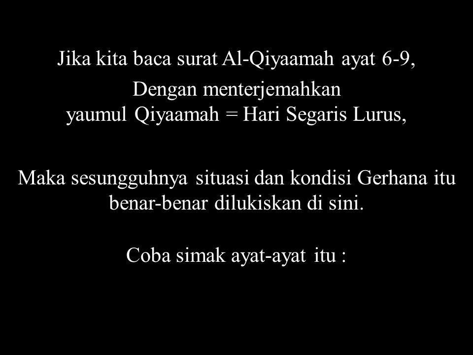 Jika kita baca surat Al-Qiyaamah ayat 6-9, Dengan menterjemahkan