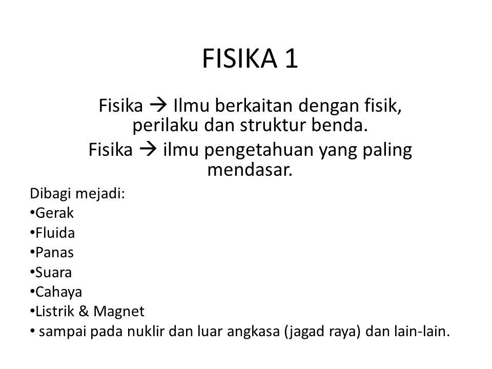 FISIKA 1 Fisika  Ilmu berkaitan dengan fisik, perilaku dan struktur benda. Fisika  ilmu pengetahuan yang paling mendasar.