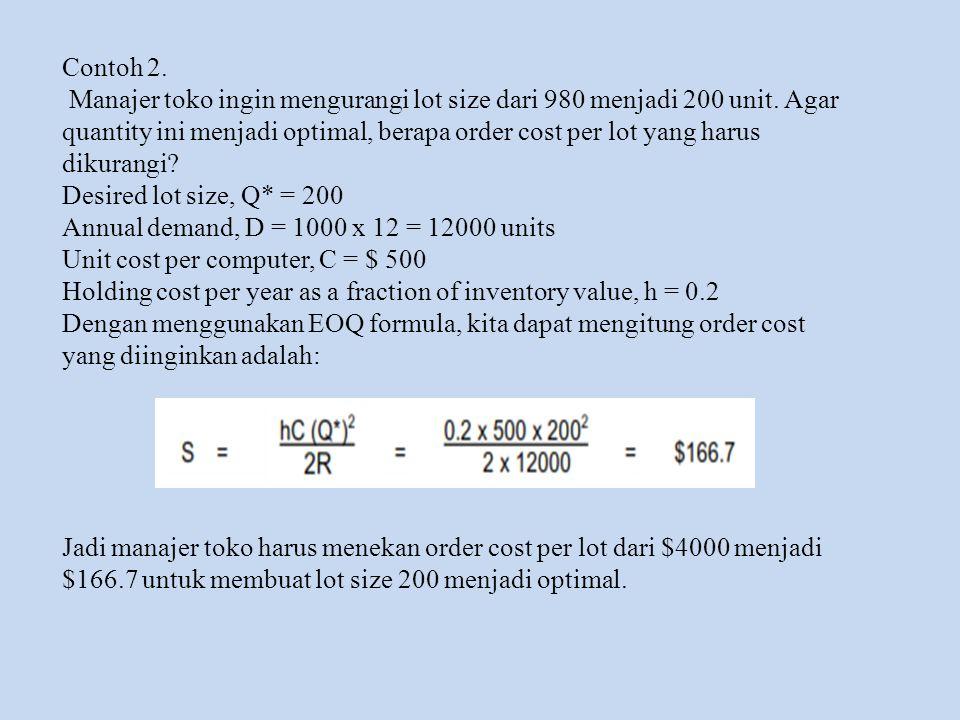 Contoh 2. Manajer toko ingin mengurangi lot size dari 980 menjadi 200 unit. Agar quantity ini menjadi optimal, berapa order cost per lot yang harus.