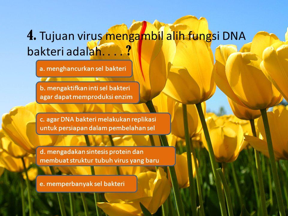 4. Tujuan virus mengambil alih fungsi DNA bakteri adalah. . . .