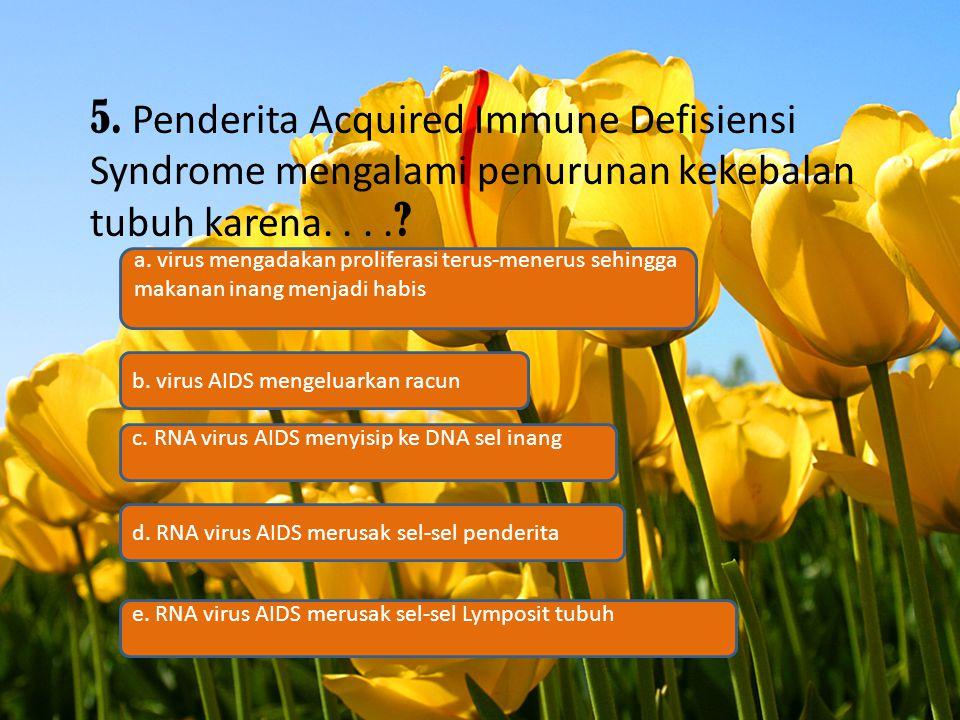 5. Penderita Acquired Immune Defisiensi Syndrome mengalami penurunan kekebalan tubuh karena. . . .