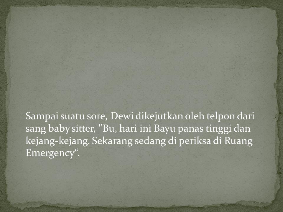 Sampai suatu sore, Dewi dikejutkan oleh telpon dari sang baby sitter, Bu, hari ini Bayu panas tinggi dan kejang-kejang.