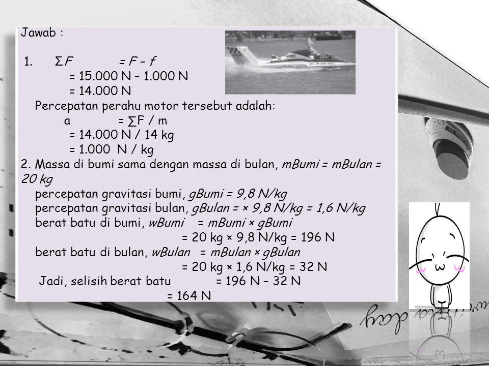 Jawab : 1. ΣF = F – f. = 15.000 N – 1.000 N. = 14.000 N. Percepatan perahu motor tersebut adalah: