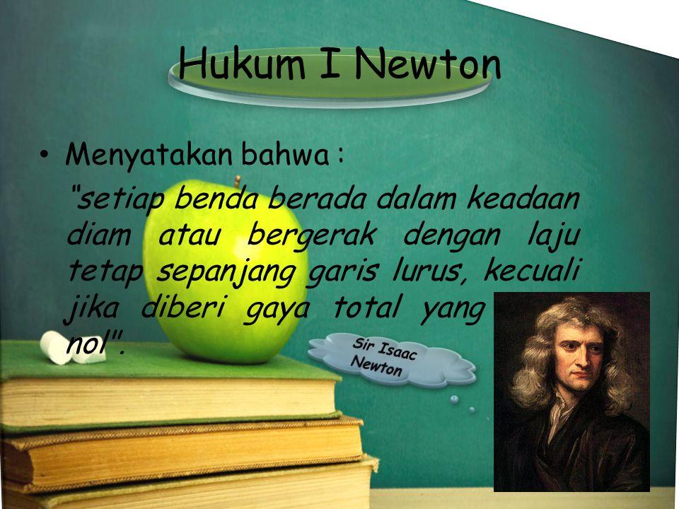 Hukum I Newton Menyatakan bahwa :