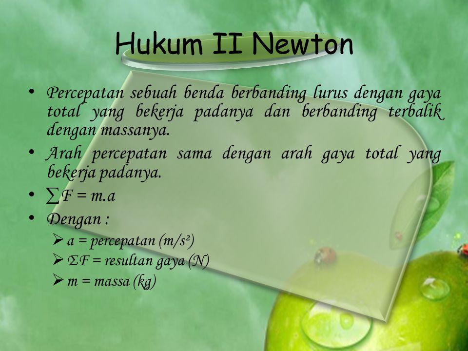 Hukum II Newton Percepatan sebuah benda berbanding lurus dengan gaya total yang bekerja padanya dan berbanding terbalik dengan massanya.