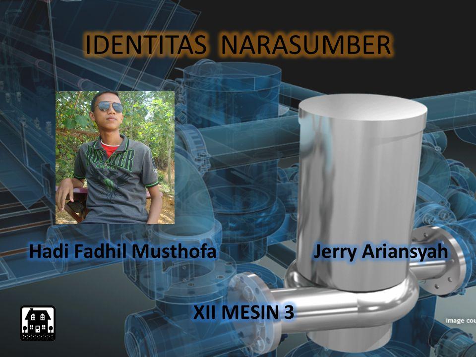 IDENTITAS NARASUMBER Hadi Fadhil Musthofa Jerry Ariansyah XII MESIN 3