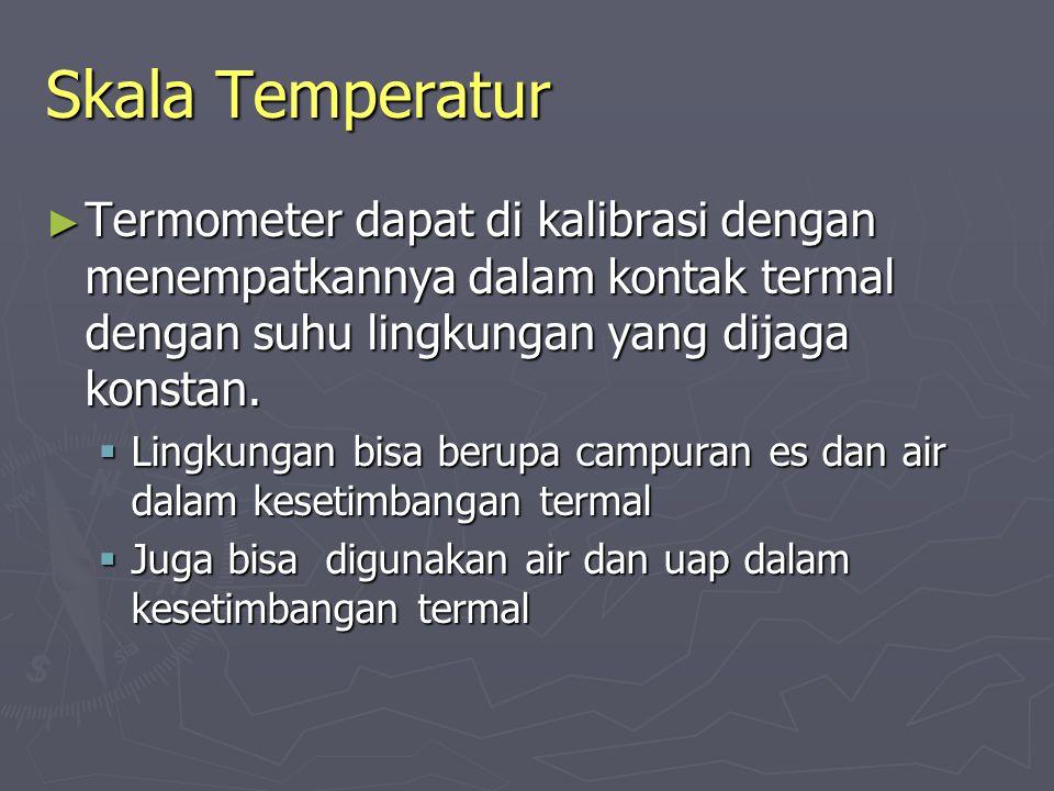 Skala Temperatur Termometer dapat di kalibrasi dengan menempatkannya dalam kontak termal dengan suhu lingkungan yang dijaga konstan.