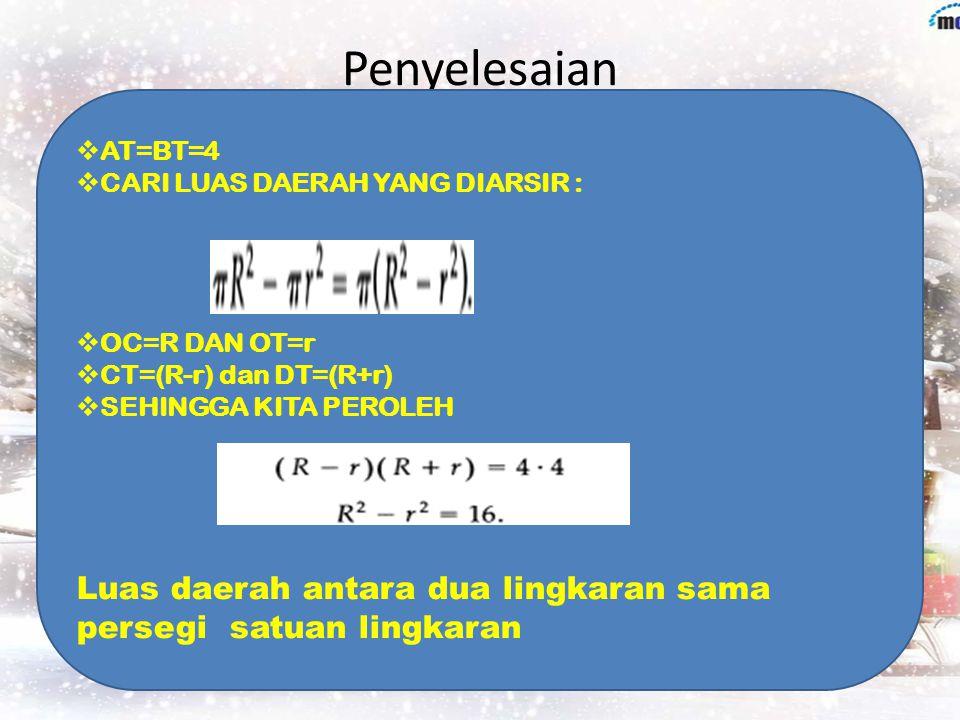 Penyelesaian AT=BT=4. CARI LUAS DAERAH YANG DIARSIR : OC=R DAN OT=r. CT=(R-r) dan DT=(R+r) SEHINGGA KITA PEROLEH.