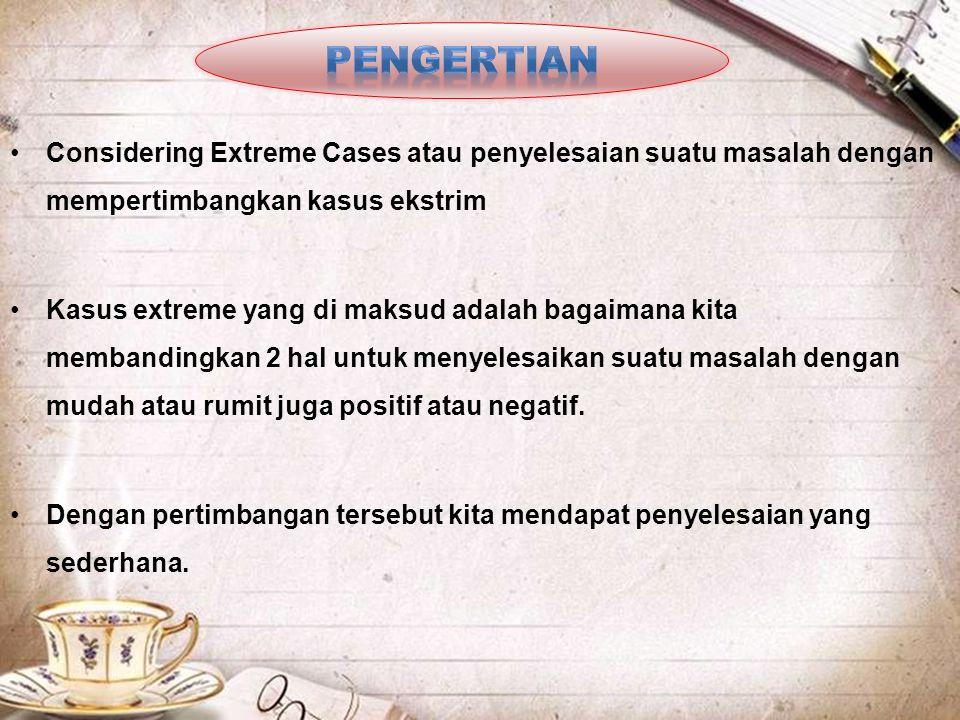 PENGERTIAN Considering Extreme Cases atau penyelesaian suatu masalah dengan mempertimbangkan kasus ekstrim.