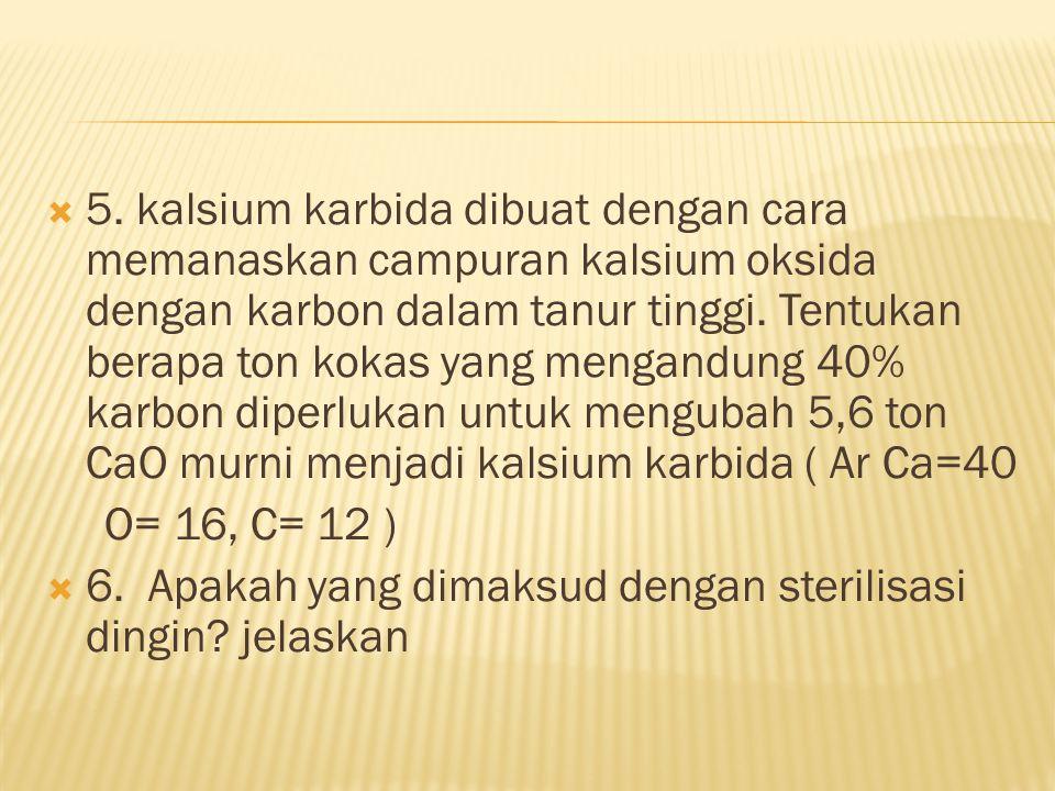 5. kalsium karbida dibuat dengan cara memanaskan campuran kalsium oksida dengan karbon dalam tanur tinggi. Tentukan berapa ton kokas yang mengandung 40% karbon diperlukan untuk mengubah 5,6 ton CaO murni menjadi kalsium karbida ( Ar Ca=40