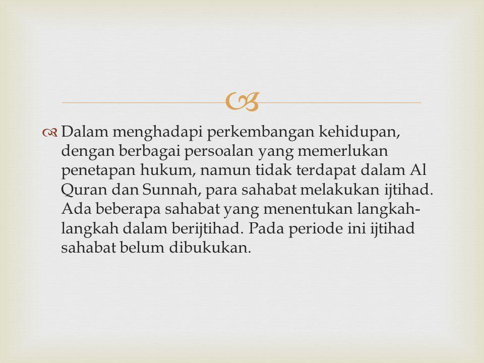 Dalam menghadapi perkembangan kehidupan, dengan berbagai persoalan yang memerlukan penetapan hukum, namun tidak terdapat dalam Al Quran dan Sunnah, para sahabat melakukan ijtihad.