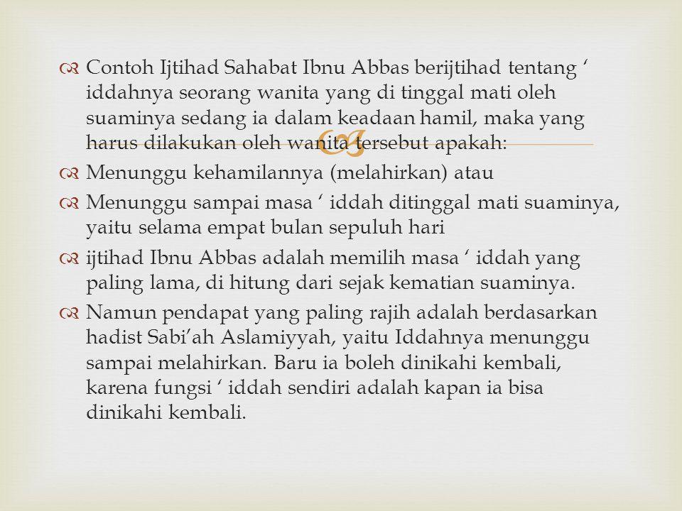 Contoh Ijtihad Sahabat Ibnu Abbas berijtihad tentang ' iddahnya seorang wanita yang di tinggal mati oleh suaminya sedang ia dalam keadaan hamil, maka yang harus dilakukan oleh wanita tersebut apakah: