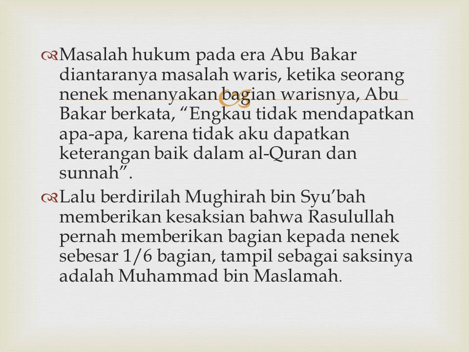 Masalah hukum pada era Abu Bakar diantaranya masalah waris, ketika seorang nenek menanyakan bagian warisnya, Abu Bakar berkata, Engkau tidak mendapatkan apa-apa, karena tidak aku dapatkan keterangan baik dalam al-Quran dan sunnah .