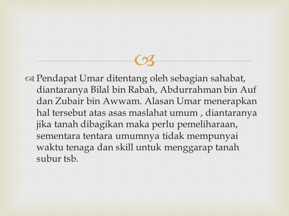 Pendapat Umar ditentang oleh sebagian sahabat, diantaranya Bilal bin Rabah, Abdurrahman bin Auf dan Zubair bin Awwam.