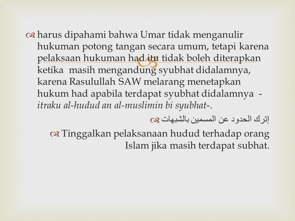 harus dipahami bahwa Umar tidak menganulir hukuman potong tangan secara umum, tetapi karena pelaksaan hukuman had itu tidak boleh diterapkan ketika masih mengandung syubhat didalamnya, karena Rasulullah SAW melarang menetapkan hukum had apabila terdapat syubhat didalamnya -itraku al-hudud an al-muslimin bi syubhat-.