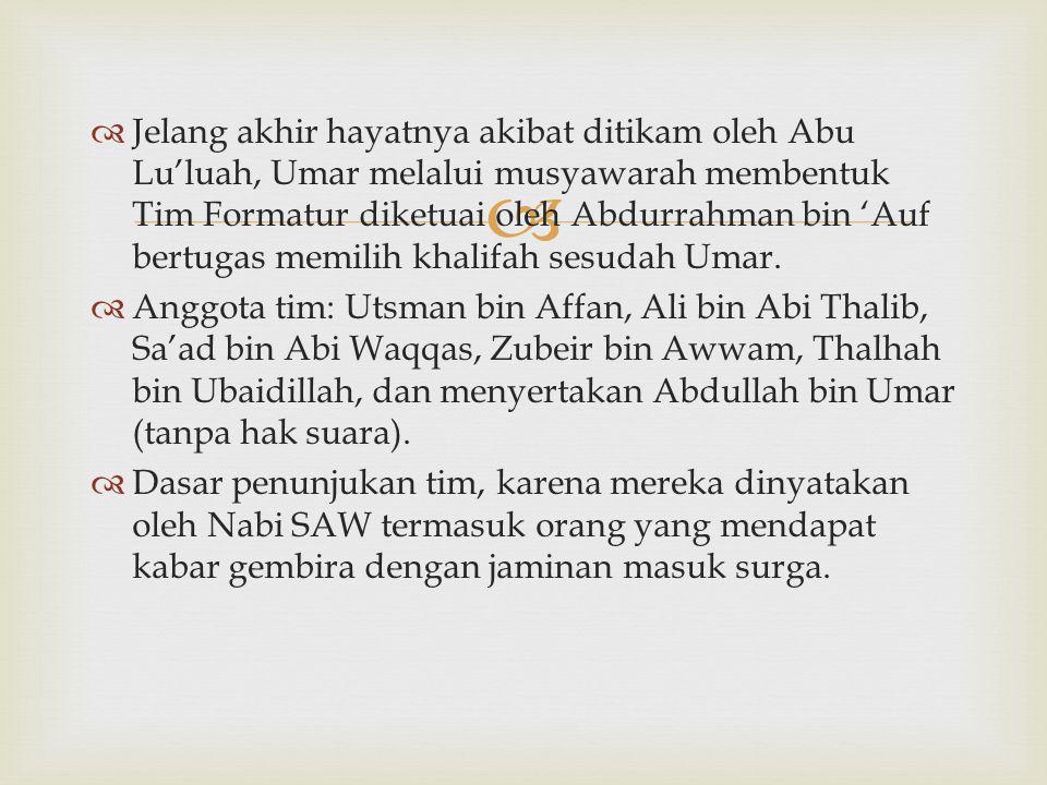 Jelang akhir hayatnya akibat ditikam oleh Abu Lu'luah, Umar melalui musyawarah membentuk Tim Formatur diketuai oleh Abdurrahman bin 'Auf bertugas memilih khalifah sesudah Umar.