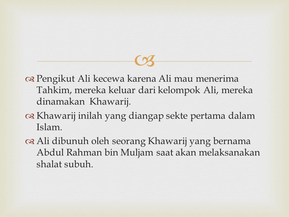Pengikut Ali kecewa karena Ali mau menerima Tahkim, mereka keluar dari kelompok Ali, mereka dinamakan Khawarij.